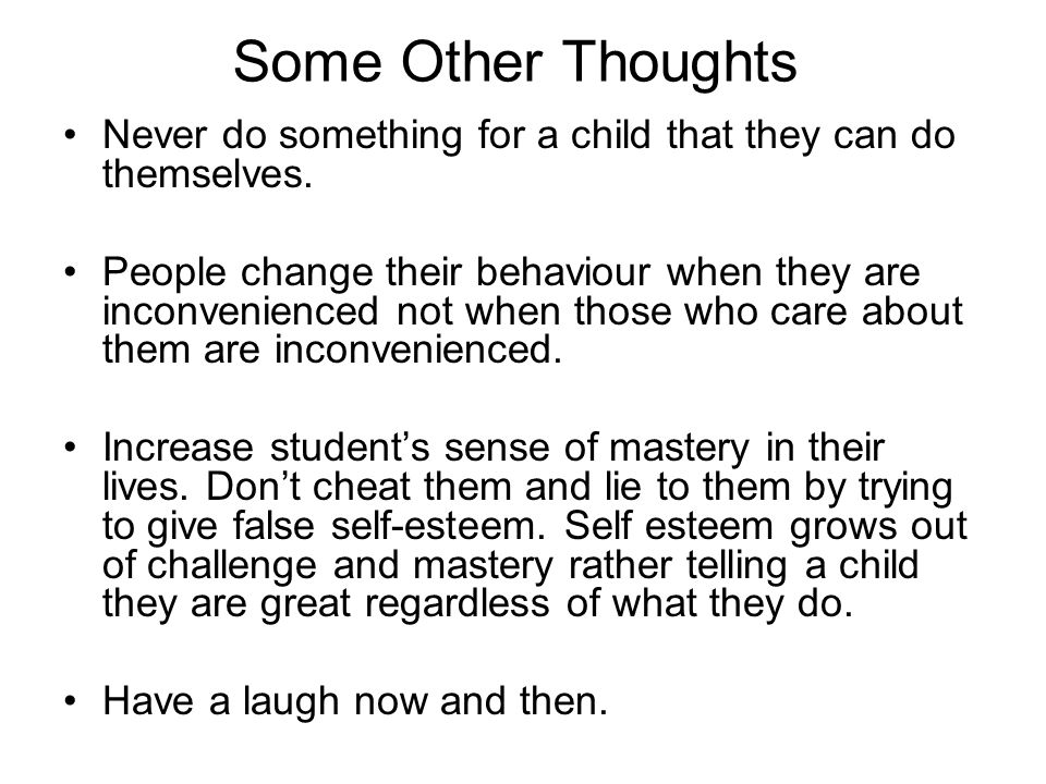 Some Other Thoughts Never do something for a child that they can do themselves.