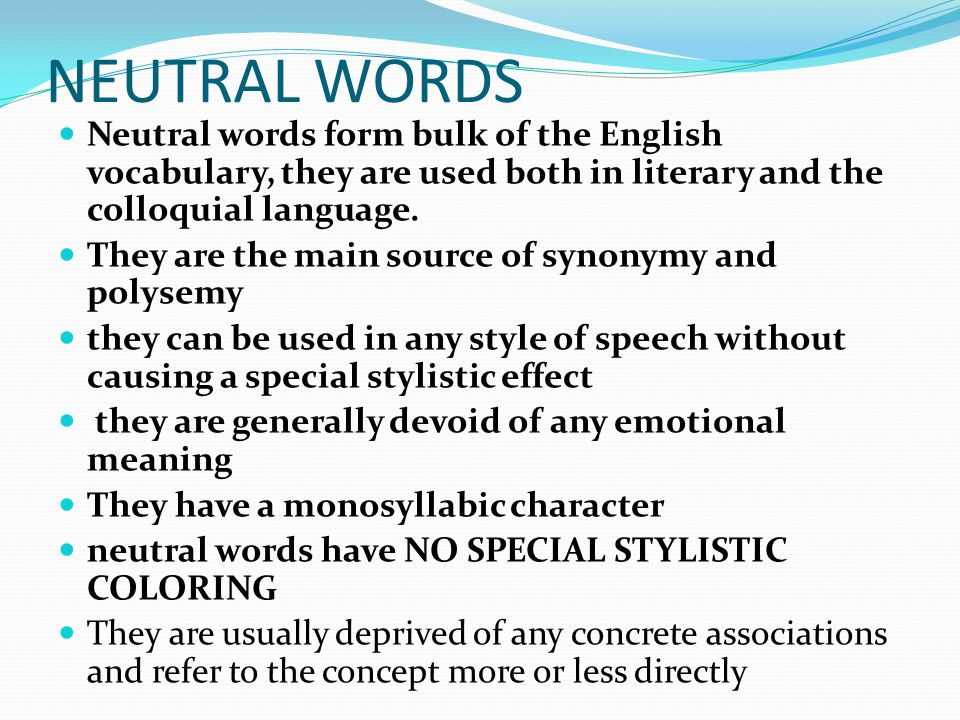 NEUTRAL WORDS Neutral words form bulk of the English vocabulary, they are used both in literary and the colloquial language.