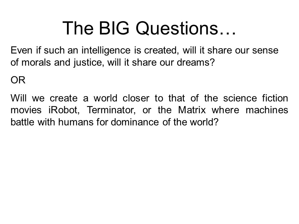 The BIG Questions… Even if such an intelligence is created, will it share our sense of morals and justice, will it share our dreams
