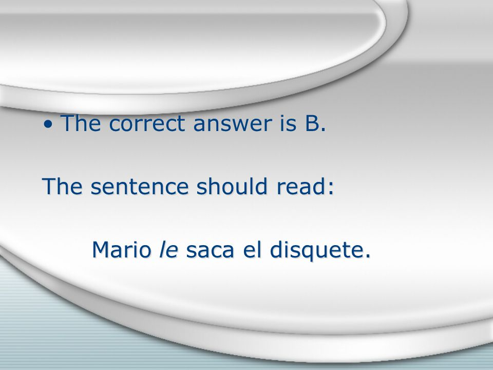 The correct answer is B. The sentence should read: Mario le saca el disquete.
