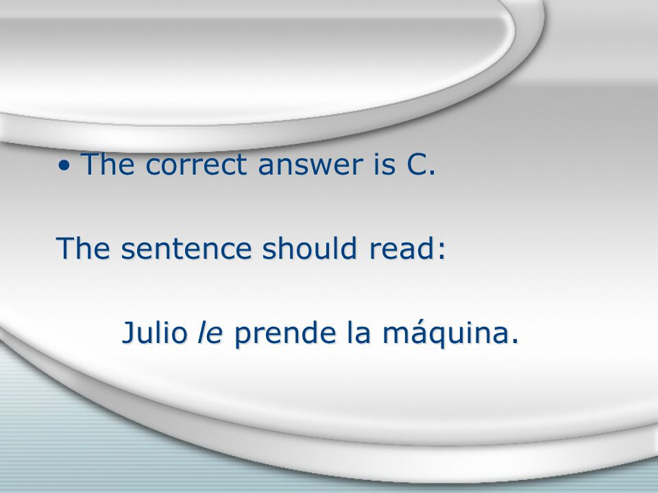 The correct answer is C. The sentence should read: Julio le prende la máquina.
