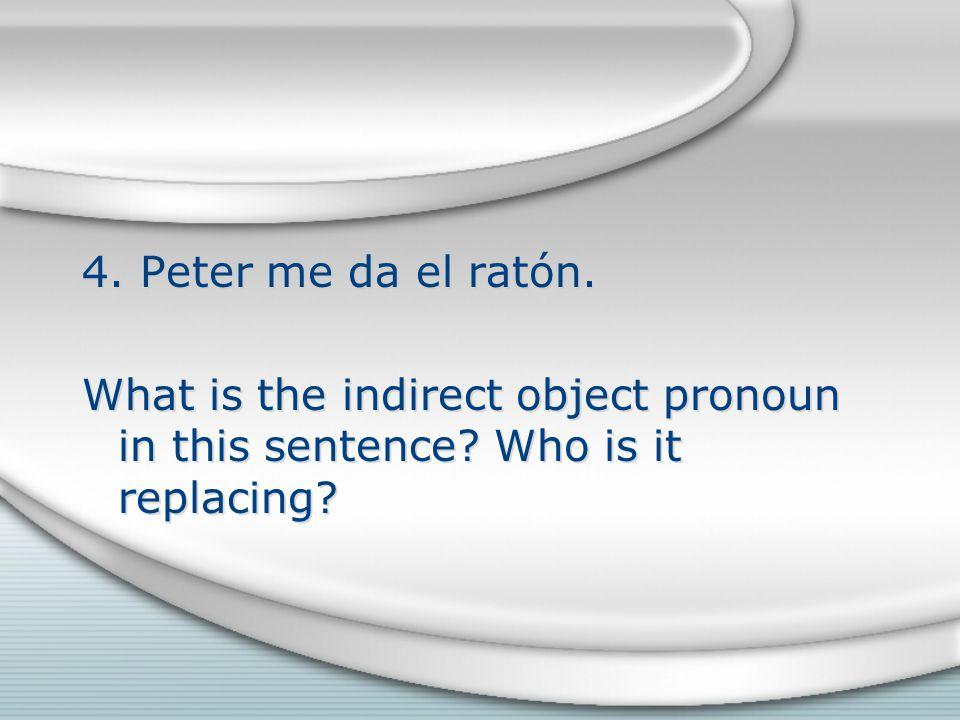 4. Peter me da el ratón. What is the indirect object pronoun in this sentence Who is it replacing