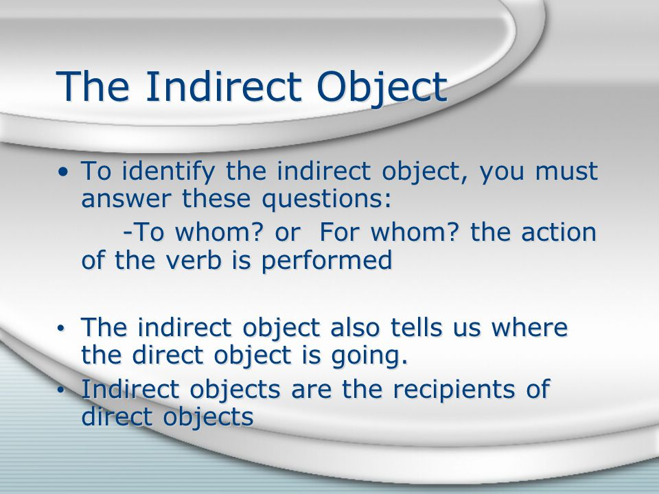 The Indirect Object To identify the indirect object, you must answer these questions: -To whom or For whom the action of the verb is performed.