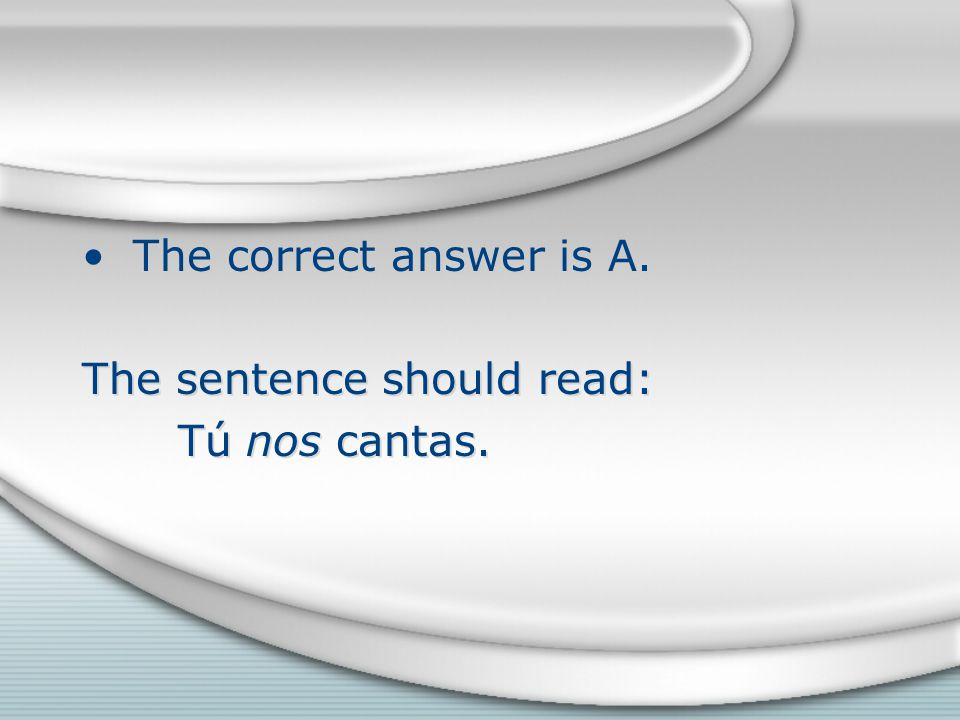 The correct answer is A. The sentence should read: Tú nos cantas.