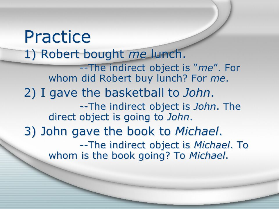 Practice 1) Robert bought me lunch. 2) I gave the basketball to John.