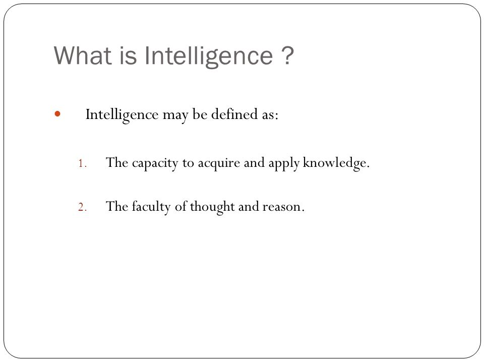 What is Intelligence Intelligence may be defined as: