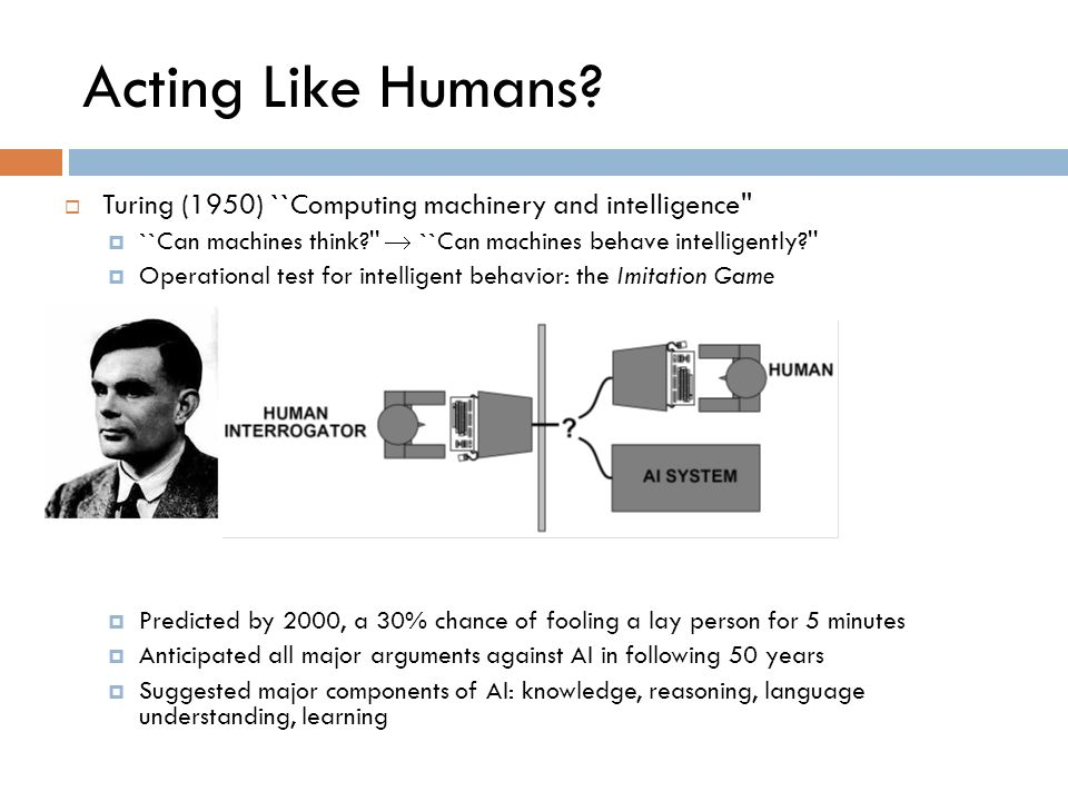 Acting Like Humans Turing (1950) ``Computing machinery and intelligence ``Can machines think  ``Can machines behave intelligently
