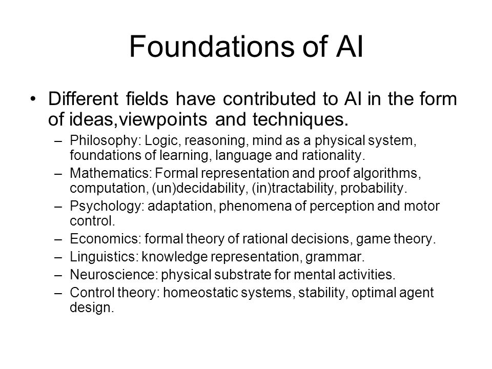 Foundations of AI Different fields have contributed to AI in the form of ideas,viewpoints and techniques.