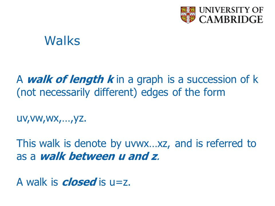 Walks A walk of length k in a graph is a succession of k