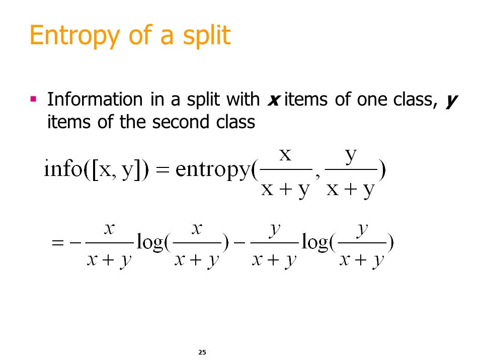 Entropy of a split Information in a split with x items of one class, y items of the second class