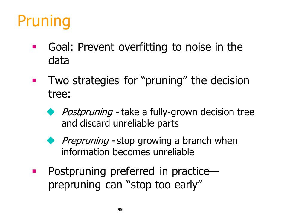 Pruning Goal: Prevent overfitting to noise in the data
