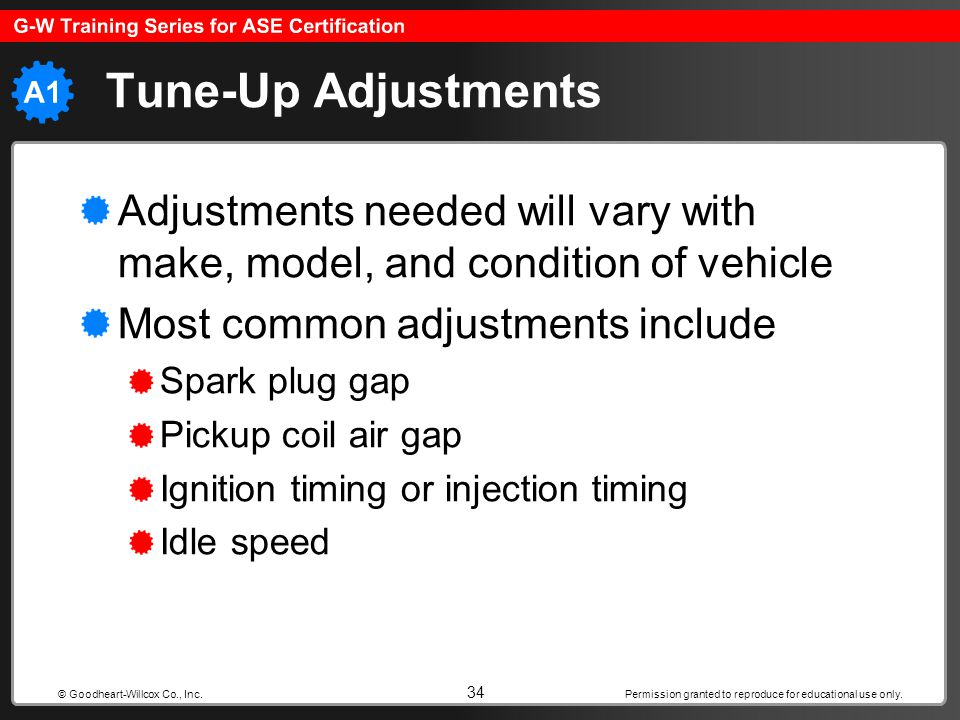 Tune-Up Adjustments Adjustments needed will vary with make, model, and condition of vehicle. Most common adjustments include.