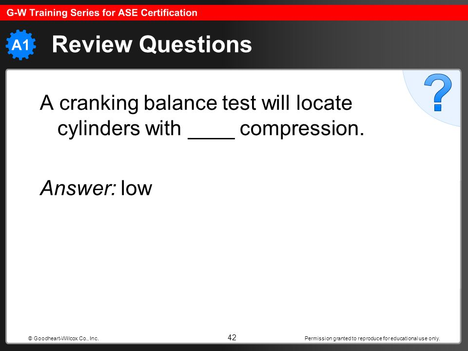 Review Questions A cranking balance test will locate cylinders with ____ compression. Answer: low.