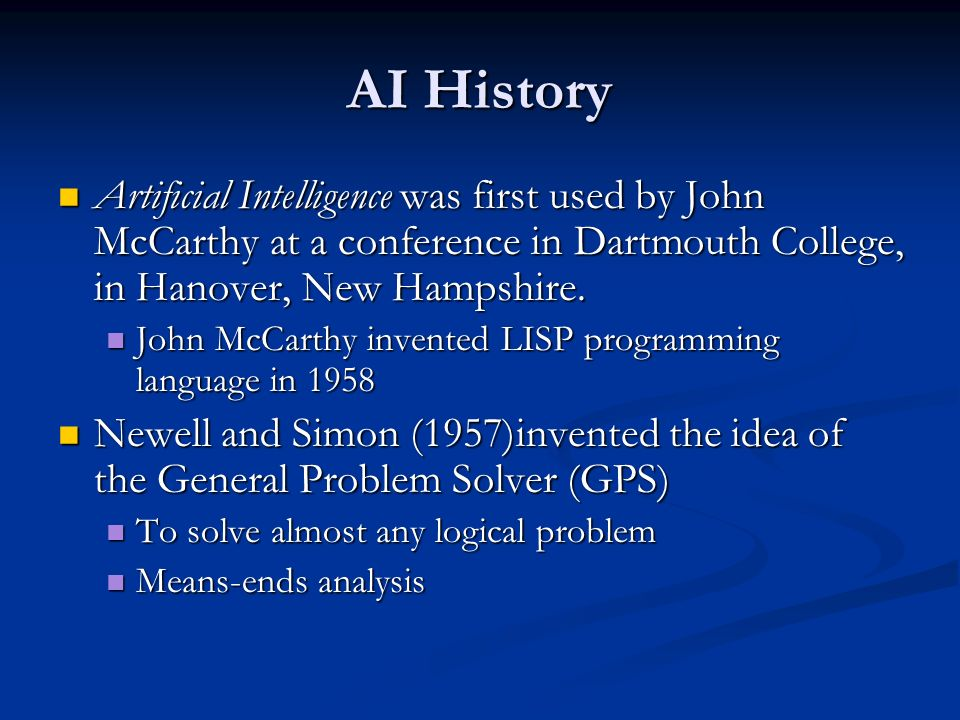 AI History Artificial Intelligence was first used by John McCarthy at a conference in Dartmouth College, in Hanover, New Hampshire.