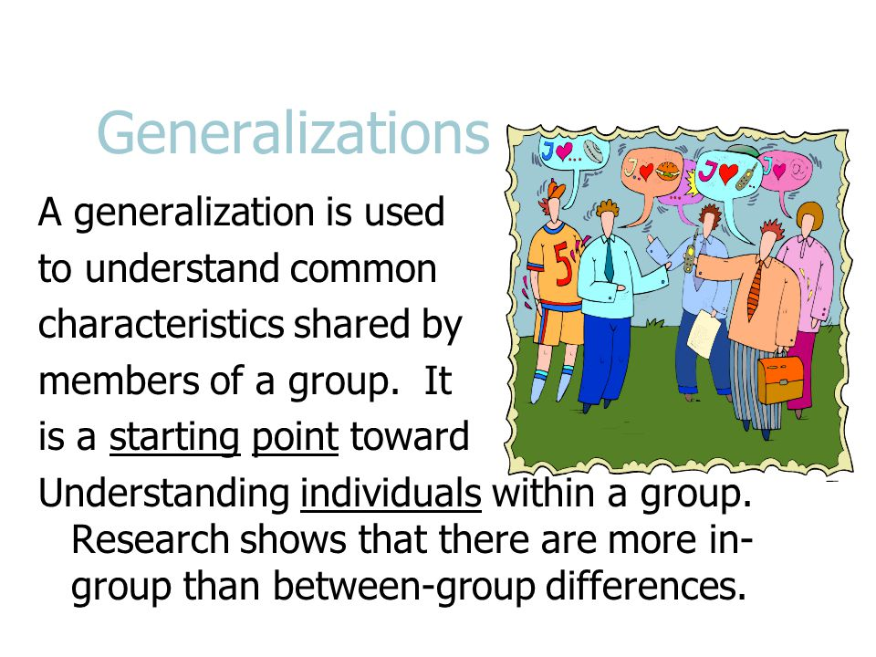 Generalizations A generalization is used to understand common