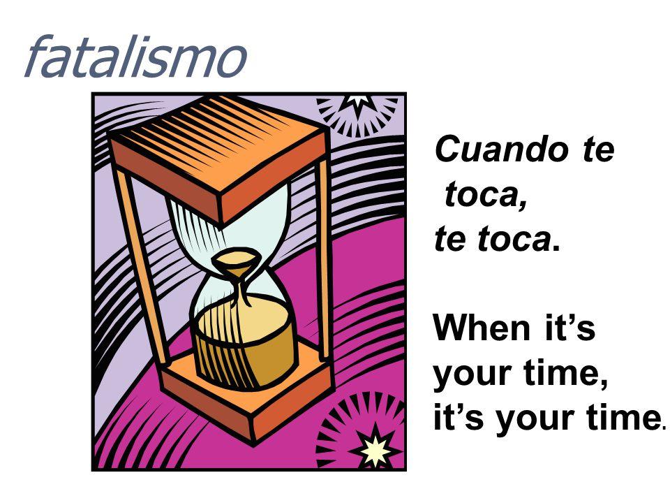 fatalismo Cuando te toca, te toca. When it's your time,