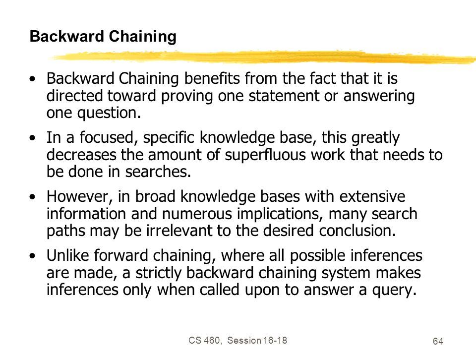 Backward Chaining Backward Chaining benefits from the fact that it is directed toward proving one statement or answering one question.