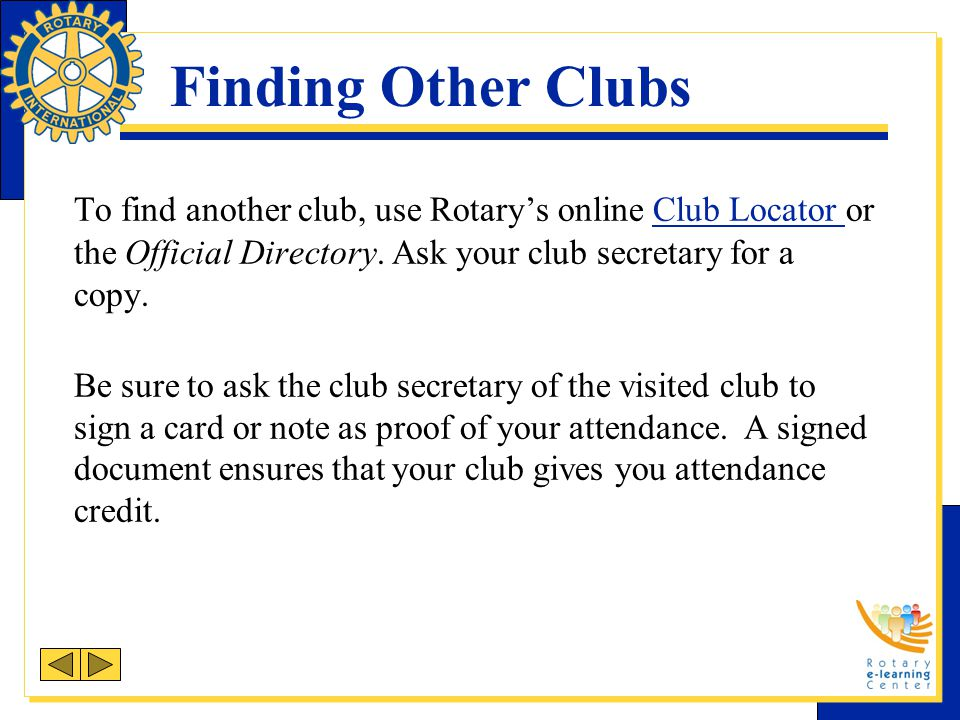 Finding Other Clubs To find another club, use Rotary's online Club Locator or the Official Directory. Ask your club secretary for a copy.