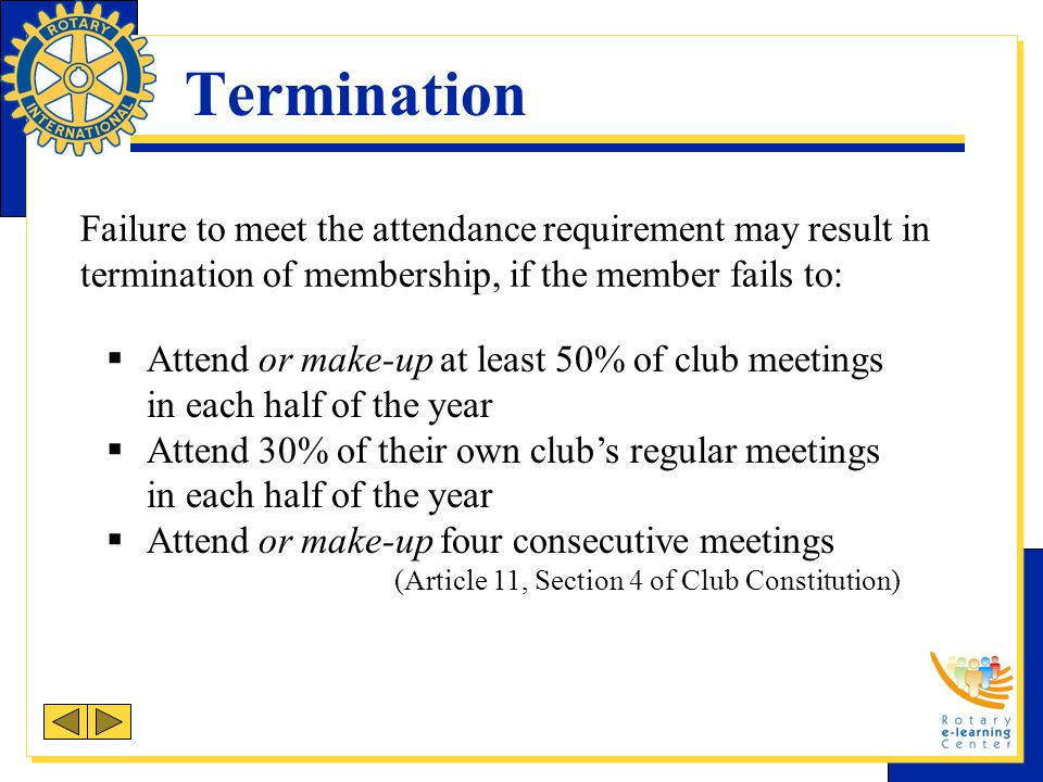 Termination Failure to meet the attendance requirement may result in termination of membership, if the member fails to: