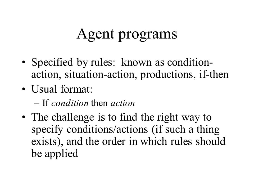 Agent programs Specified by rules: known as condition-action, situation-action, productions, if-then.
