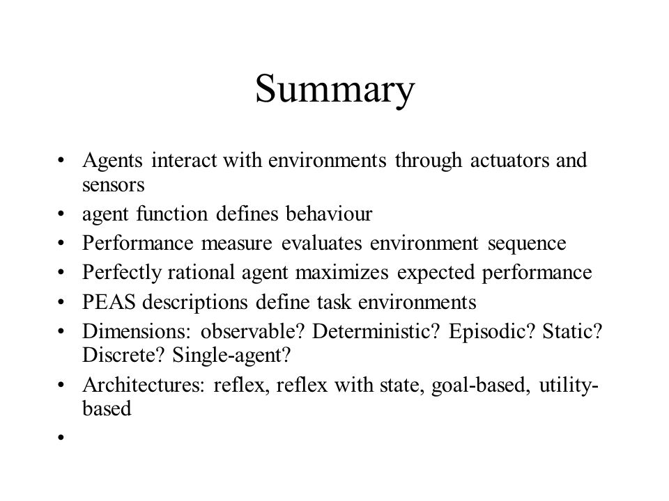 Summary Agents interact with environments through actuators and sensors. agent function defines behaviour.