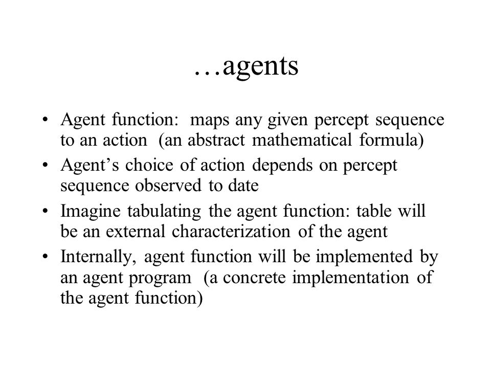 …agentsAgent function: maps any given percept sequence to an action (an abstract mathematical formula)
