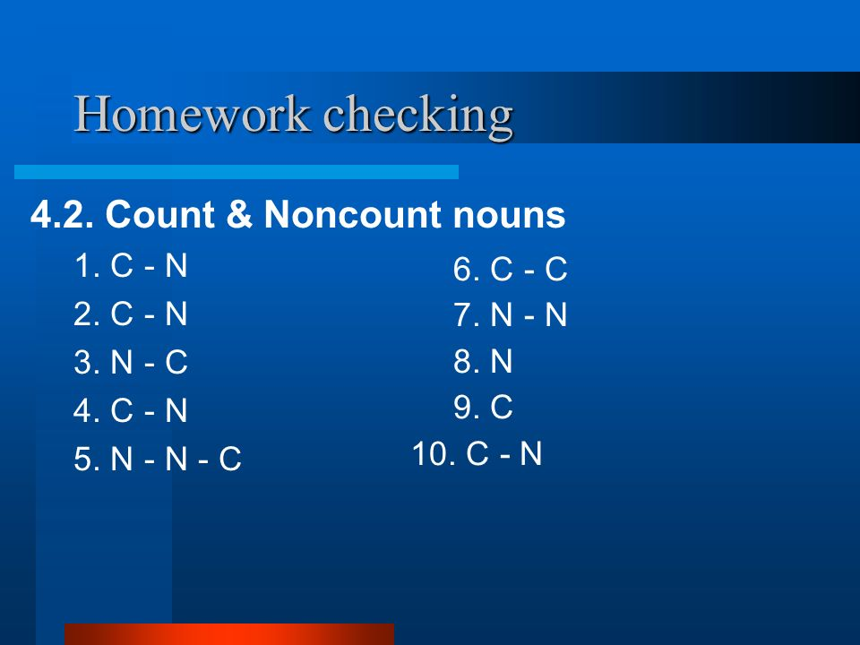 Homework checking 4.2. Count & Noncount nouns 1. C - N 2. C - N