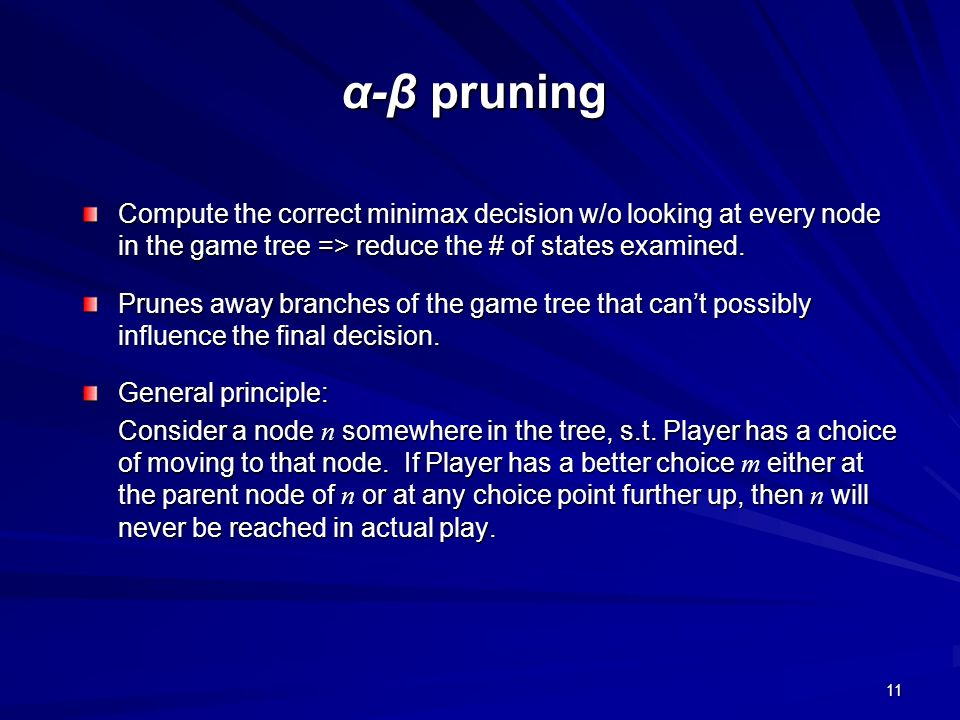 α-β pruning Compute the correct minimax decision w/o looking at every node in the game tree => reduce the # of states examined.