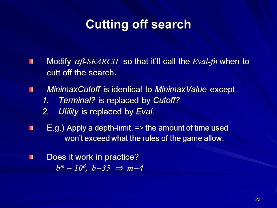 Cutting off search Modify -SEARCH so that it'll call the Eval-fn when to cutt off the search. MinimaxCutoff is identical to MinimaxValue except.
