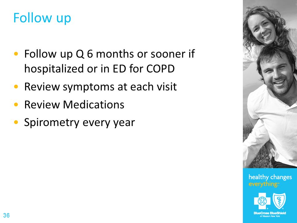 Follow up Follow up Q 6 months or sooner if hospitalized or in ED for COPD. Review symptoms at each visit.