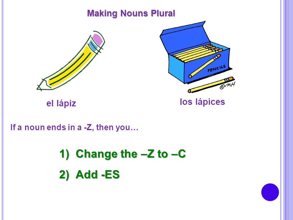 Change the –Z to –C Add -ES Making Nouns Plural los lápices el lápiz