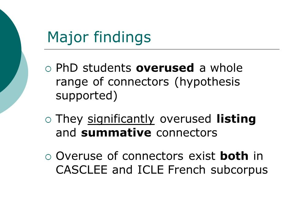 Major findings PhD students overused a whole range of connectors (hypothesis supported) They significantly overused listing and summative connectors.