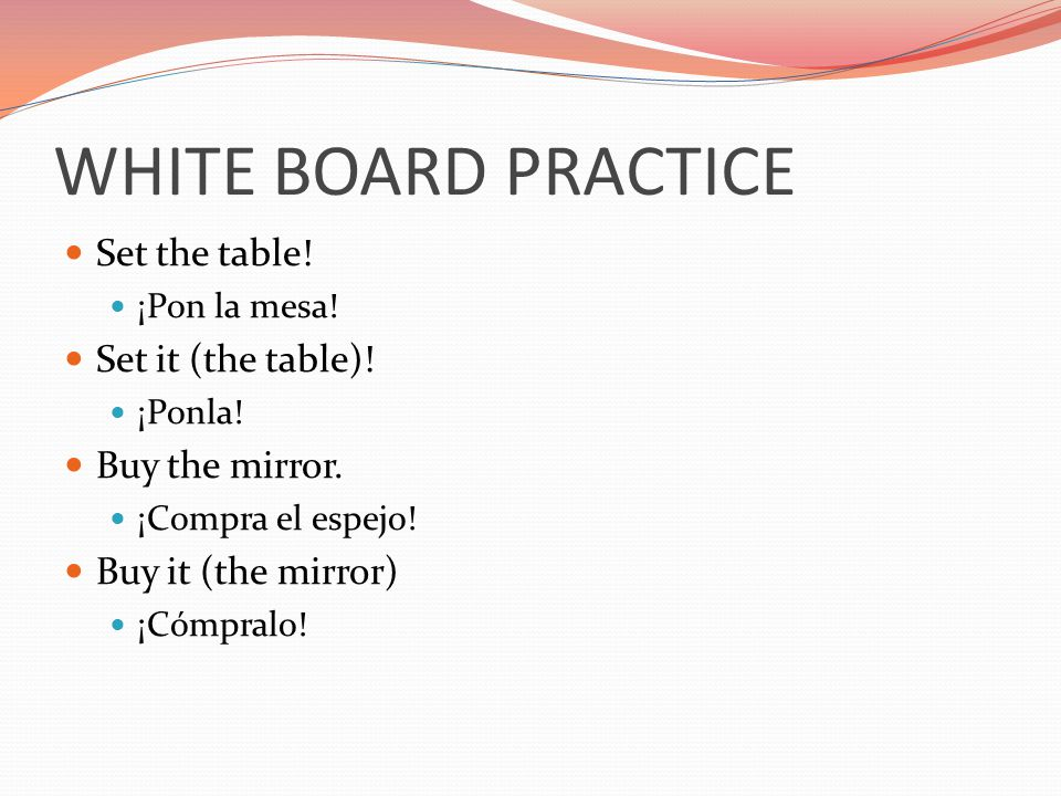 WHITE BOARD PRACTICE Set the table! Set it (the table)!