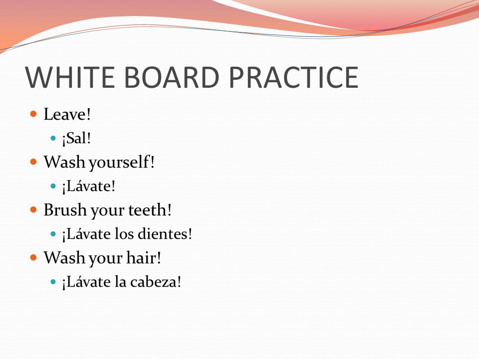 WHITE BOARD PRACTICE Leave! Wash yourself! Brush your teeth!