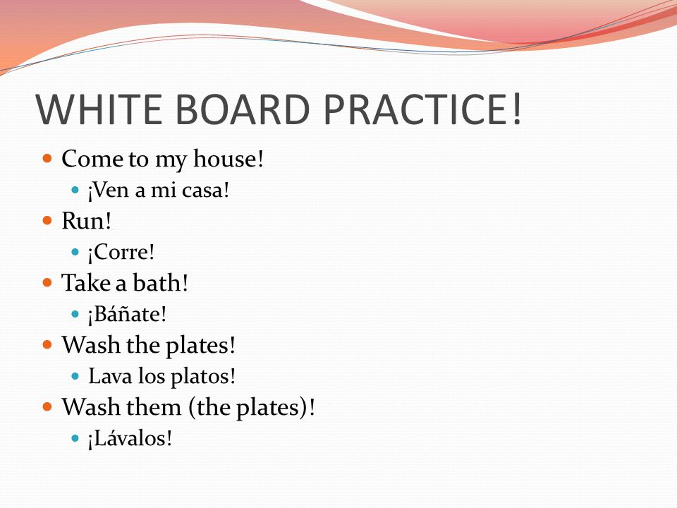 WHITE BOARD PRACTICE! Come to my house! Run! Take a bath!
