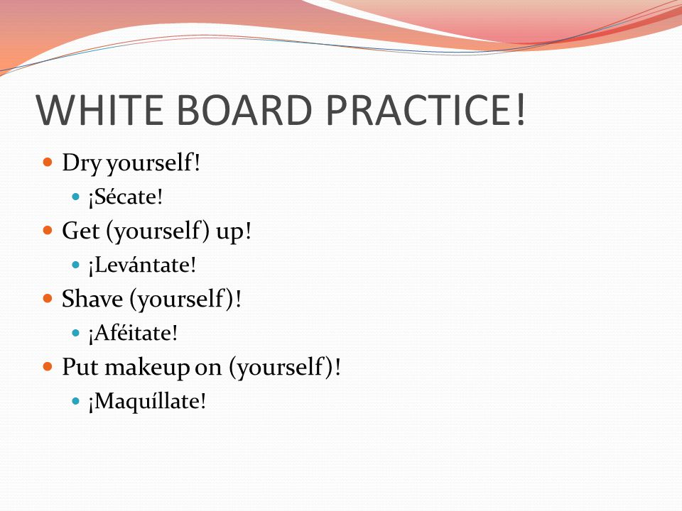 WHITE BOARD PRACTICE! Dry yourself! Get (yourself) up!