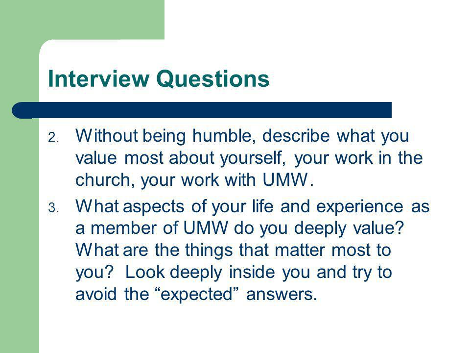 Interview Questions Without being humble, describe what you value most about yourself, your work in the church, your work with UMW.