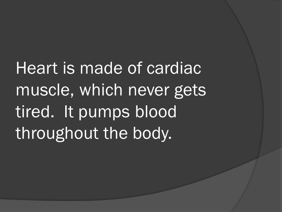 Heart is made of cardiac muscle, which never gets tired