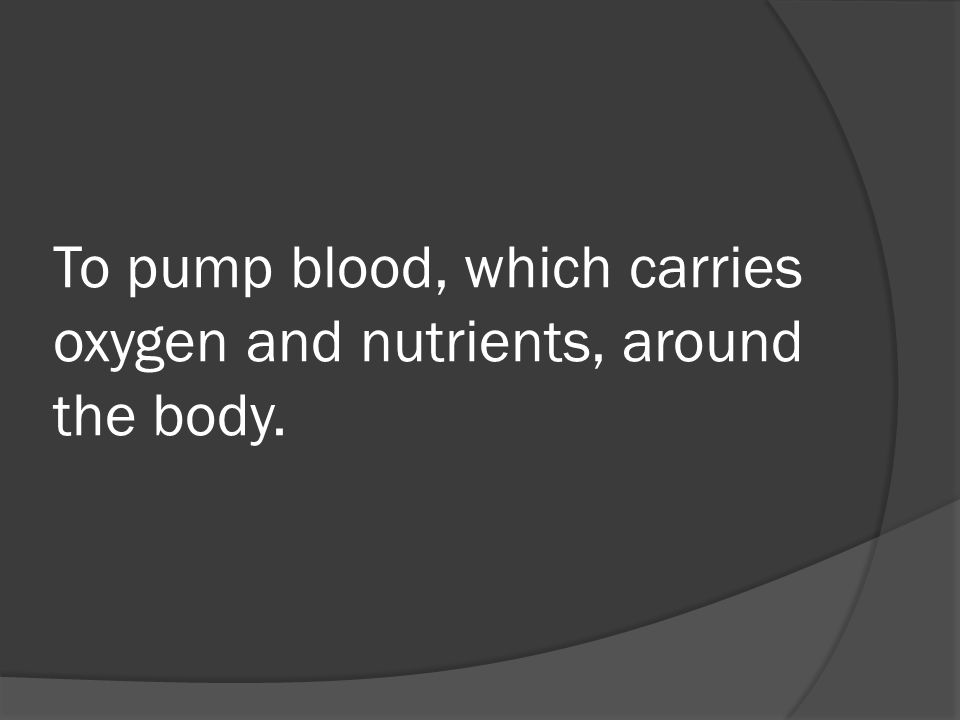 To pump blood, which carries oxygen and nutrients, around the body.