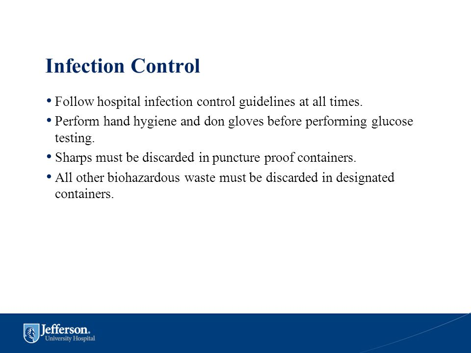 Infection Control Follow hospital infection control guidelines at all times. Perform hand hygiene and don gloves before performing glucose testing.