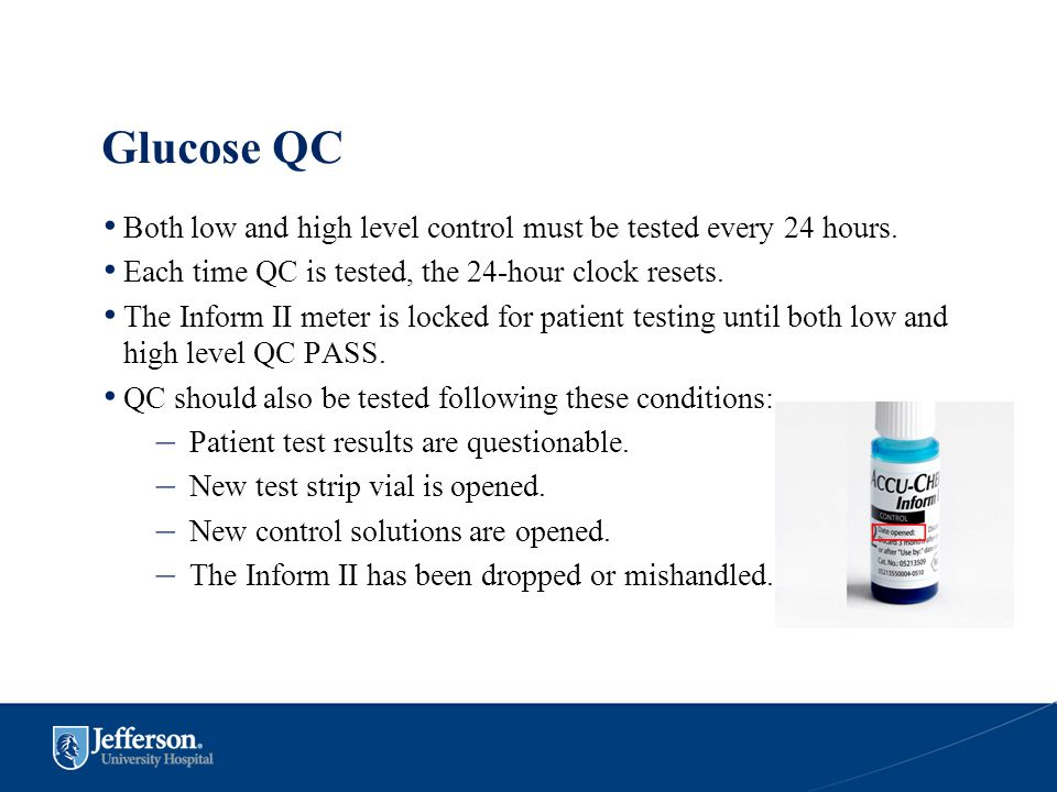 Glucose QC Both low and high level control must be tested every 24 hours. Each time QC is tested, the 24-hour clock resets.