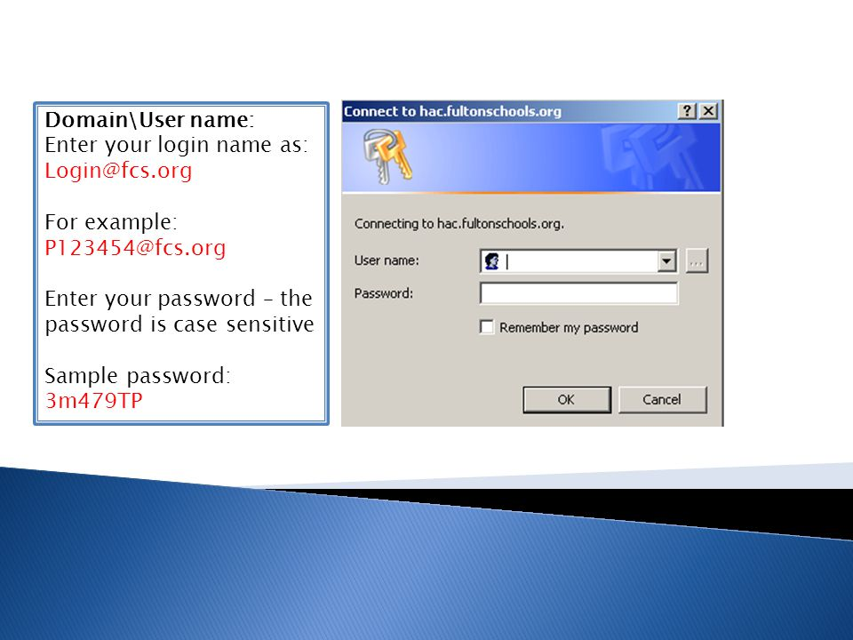 Domain\User name: Enter your login name as: Login@fcs.org. For example: P123454@fcs.org. Enter your password – the.
