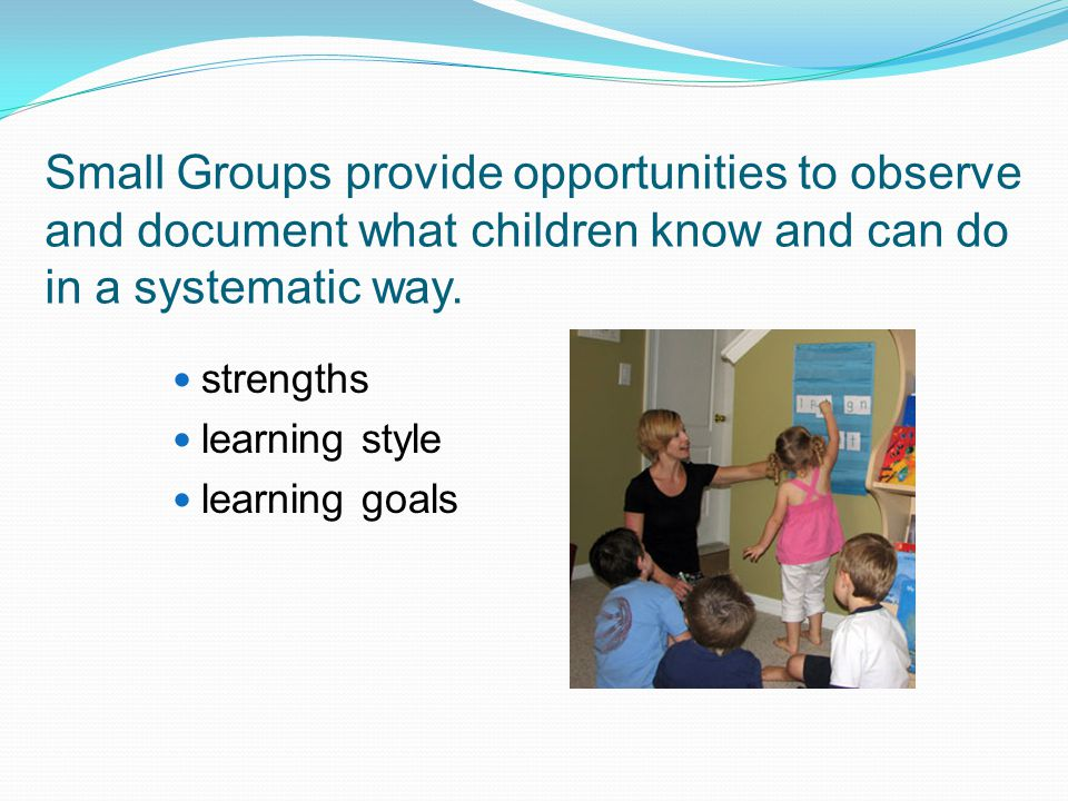 Small Groups provide opportunities to observe and document what children know and can do in a systematic way.