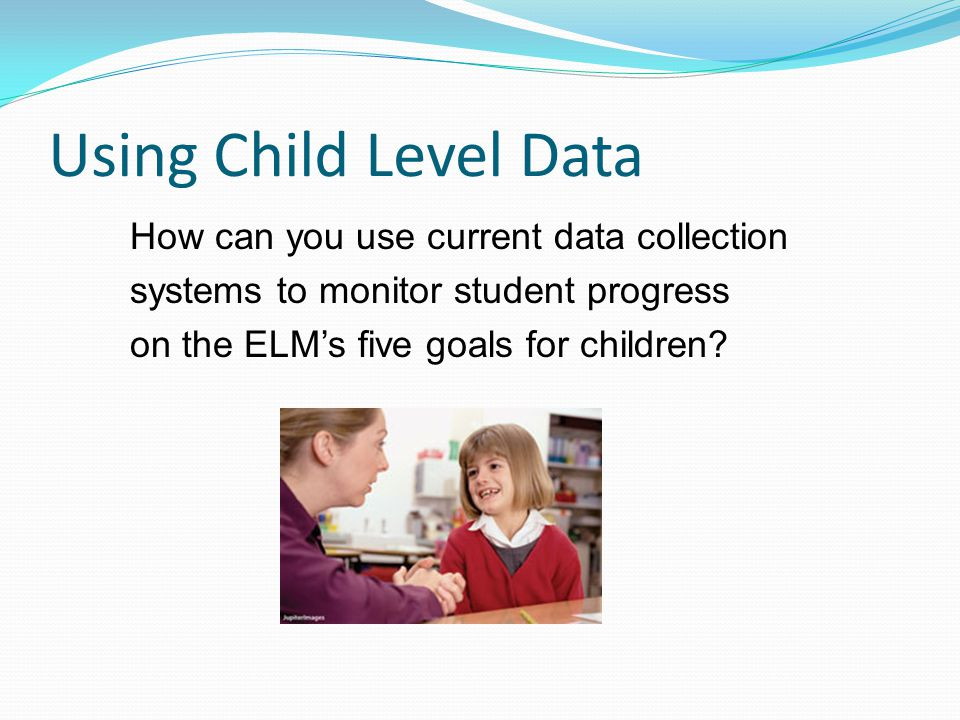 Using Child Level Data How can you use current data collection systems to monitor student progress on the ELM's five goals for children
