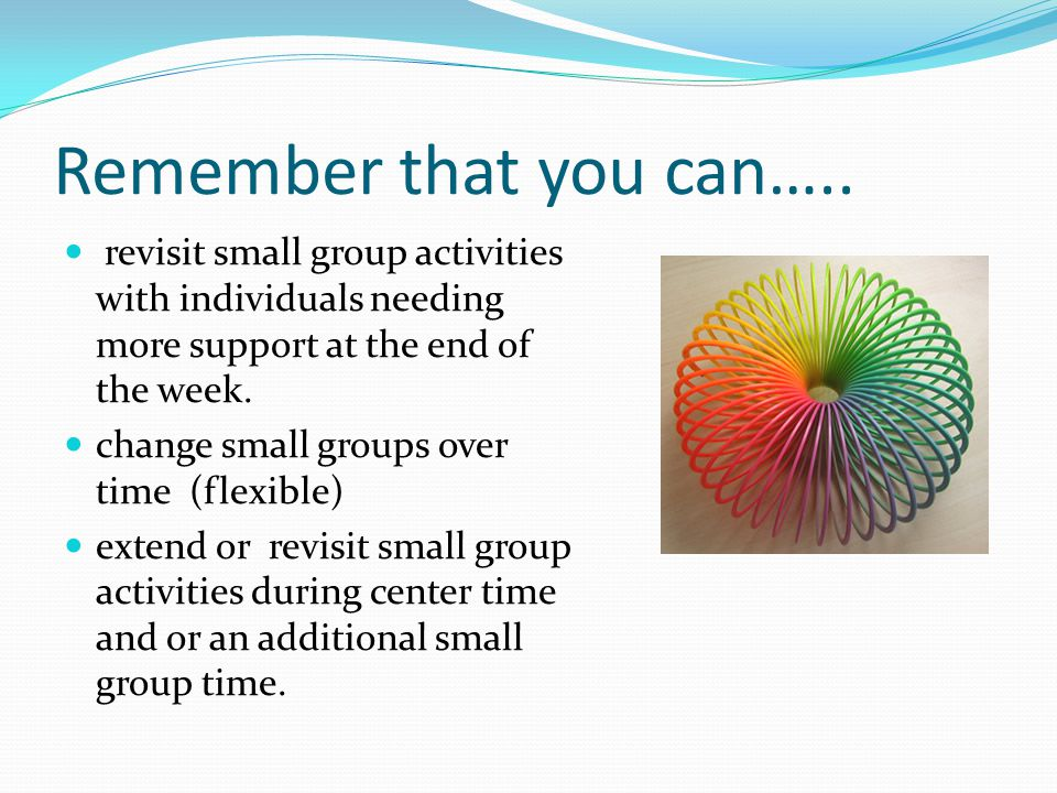 Remember that you can….. revisit small group activities with individuals needing more support at the end of the week.