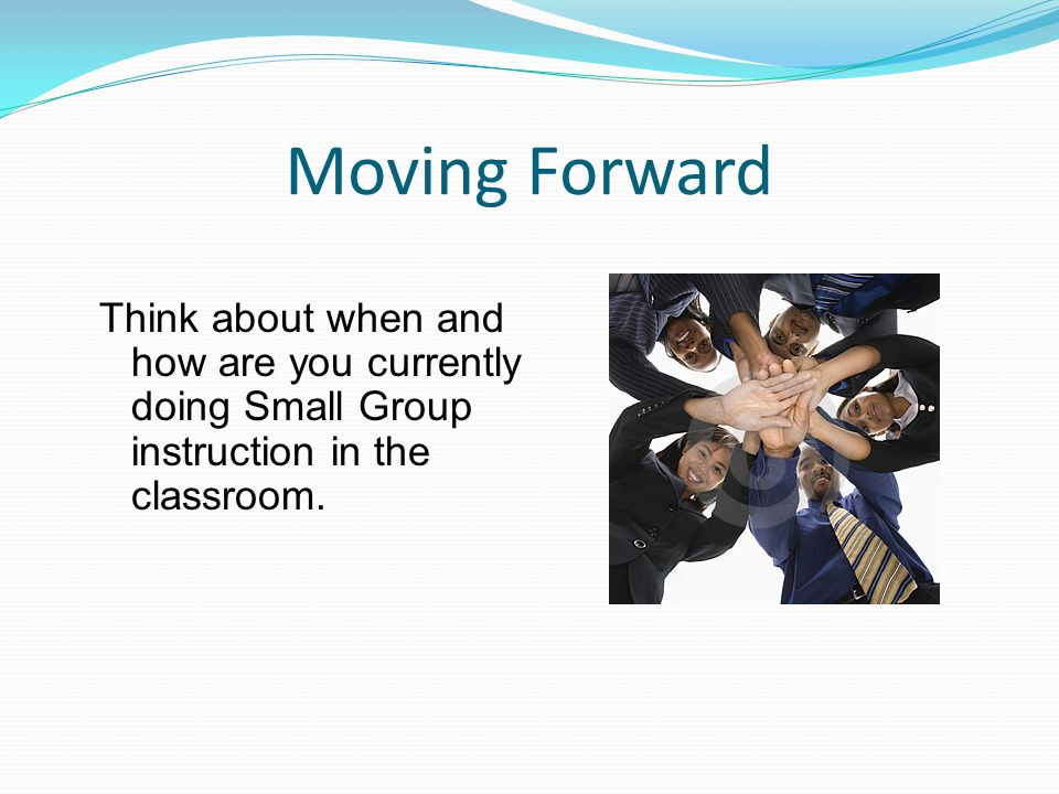 Moving Forward Think about when and how are you currently doing Small Group instruction in the classroom.