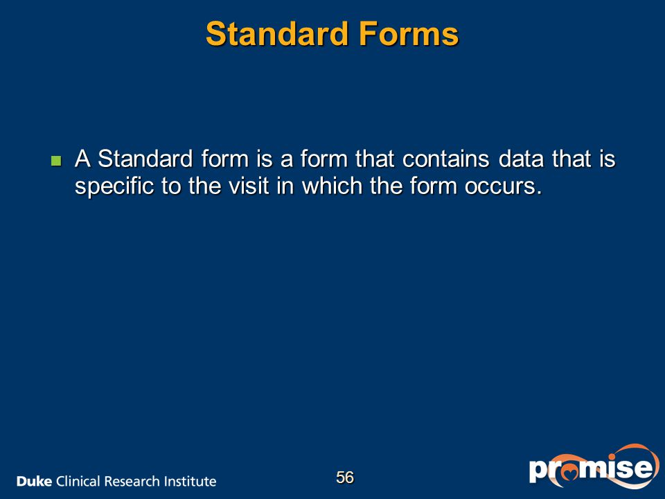 Standard Forms A Standard form is a form that contains data that is specific to the visit in which the form occurs.