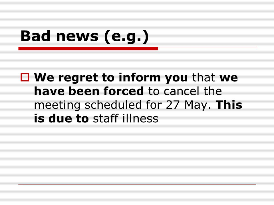 Bad news (e.g.) We regret to inform you that we have been forced to cancel the meeting scheduled for 27 May.