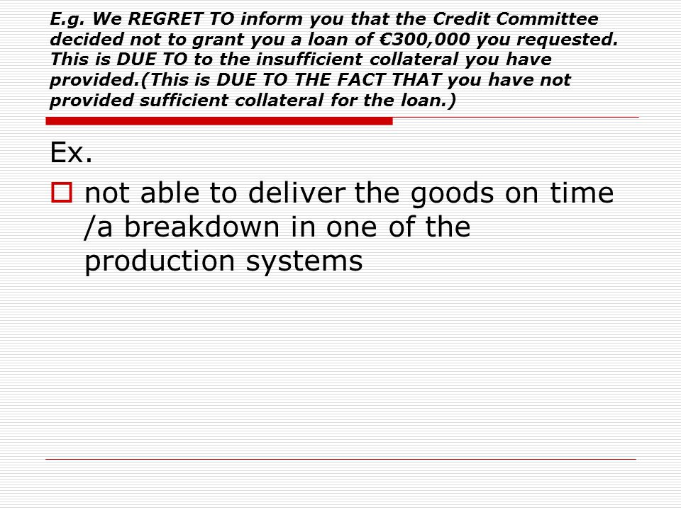 E.g. We REGRET TO inform you that the Credit Committee decided not to grant you a loan of €300,000 you requested. This is DUE TO to the insufficient collateral you have provided.(This is DUE TO THE FACT THAT you have not provided sufficient collateral for the loan.)