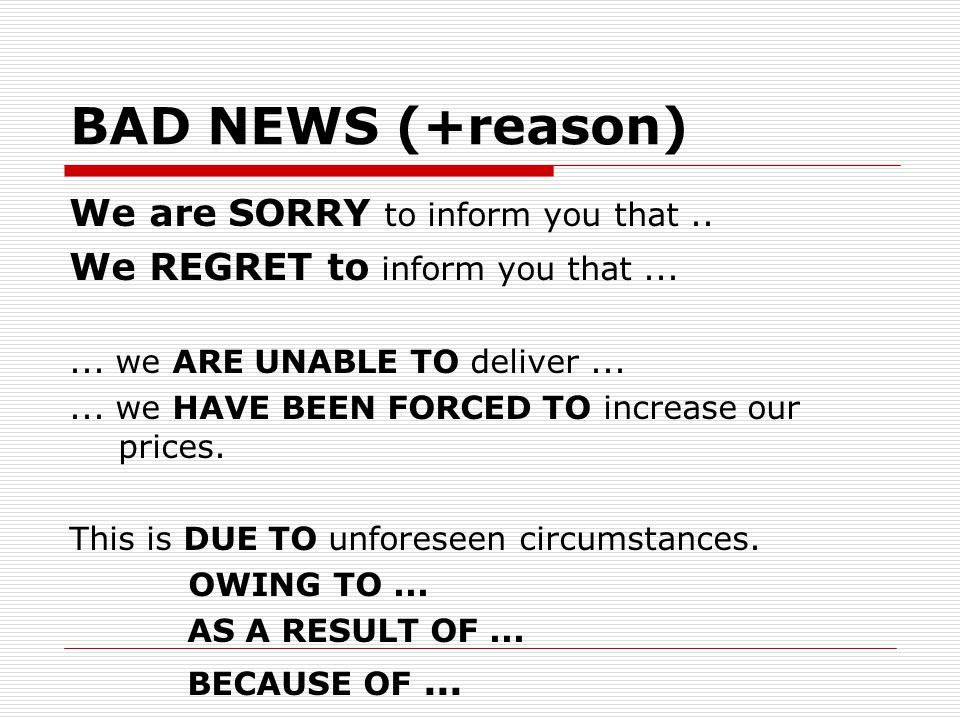 BAD NEWS (+reason) We are SORRY to inform you that ..